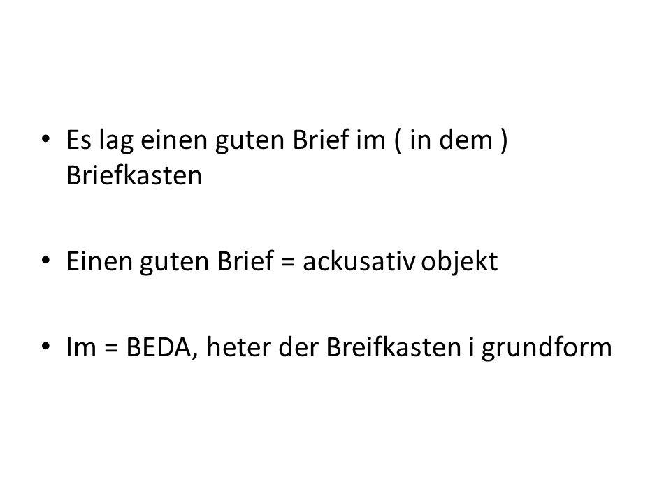 Es lag einen guten Brief im ( in dem ) Briefkasten Einen guten Brief = ackusativ objekt Im = BEDA, heter der Breifkasten i grundform