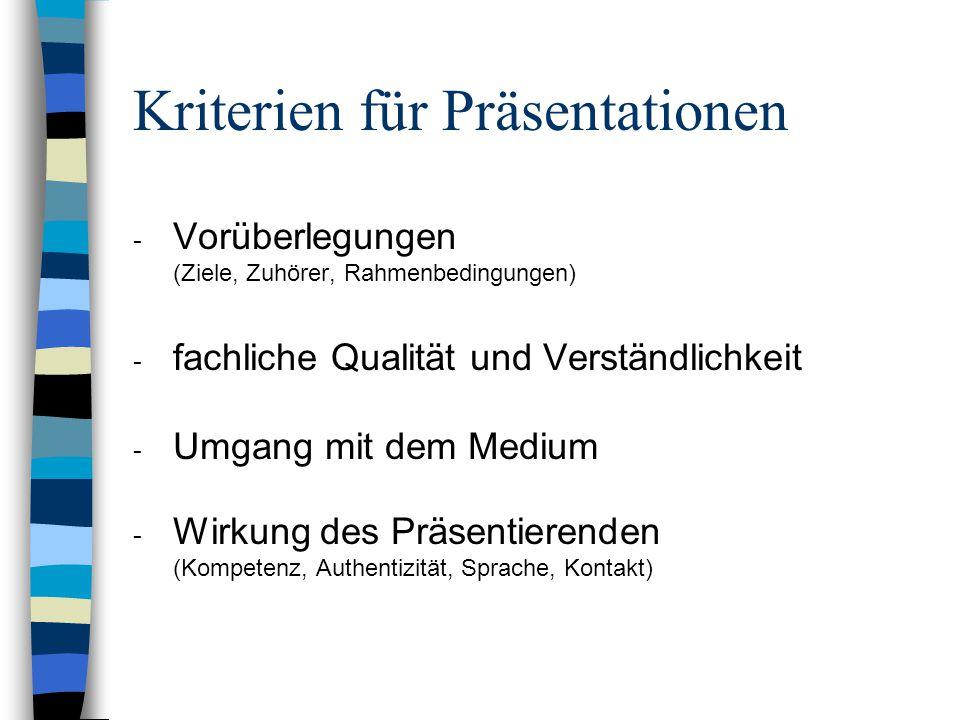 Kriterien für Präsentationen - Vorüberlegungen (Ziele, Zuhörer, Rahmenbedingungen) - fachliche Qualität und Verständlichkeit - Umgang mit dem Medium - Wirkung des Präsentierenden (Kompetenz, Authentizität, Sprache, Kontakt)