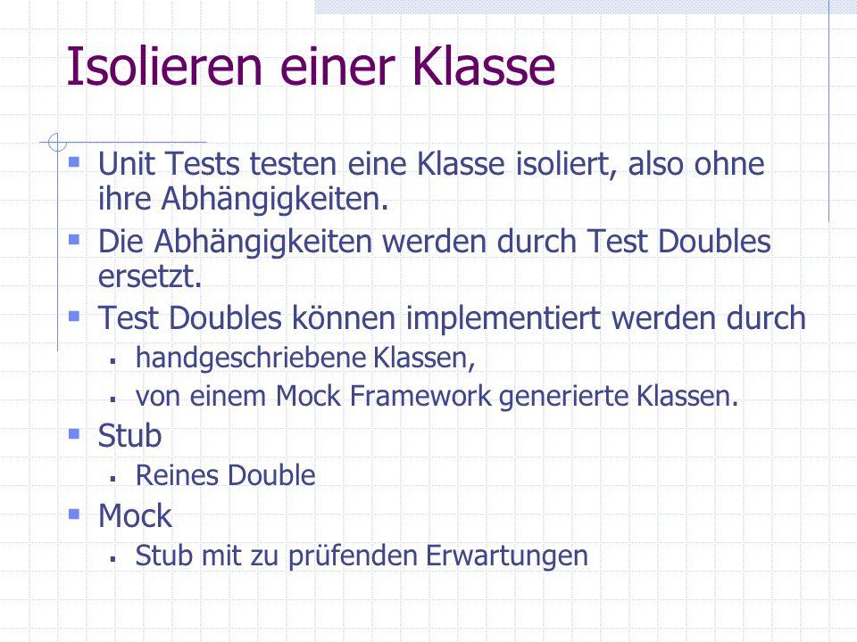 Isolieren einer Klasse Unit Tests testen eine Klasse isoliert, also ohne ihre Abhängigkeiten. Die Abhängigkeiten werden durch Test Doubles ersetzt. Te