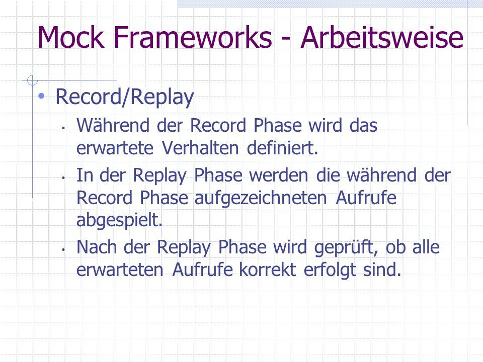 Mock Frameworks - Arbeitsweise Record/Replay Während der Record Phase wird das erwartete Verhalten definiert. In der Replay Phase werden die während d