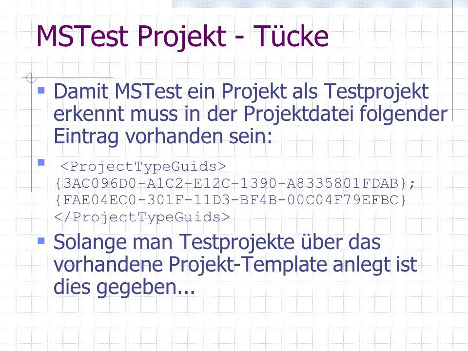 MSTest Projekt - Tücke Damit MSTest ein Projekt als Testprojekt erkennt muss in der Projektdatei folgender Eintrag vorhanden sein: {3AC096D0-A1C2-E12C-1390-A8335801FDAB}; {FAE04EC0-301F-11D3-BF4B-00C04F79EFBC} Solange man Testprojekte über das vorhandene Projekt-Template anlegt ist dies gegeben...