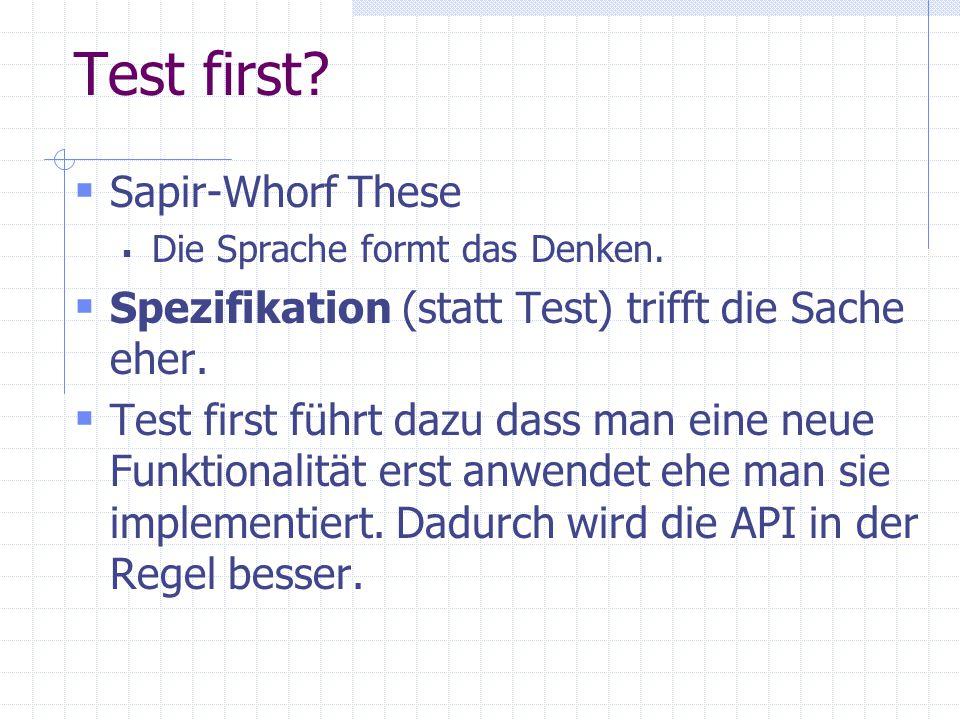 Test first? Sapir-Whorf These Die Sprache formt das Denken. Spezifikation (statt Test) trifft die Sache eher. Test first führt dazu dass man eine neue