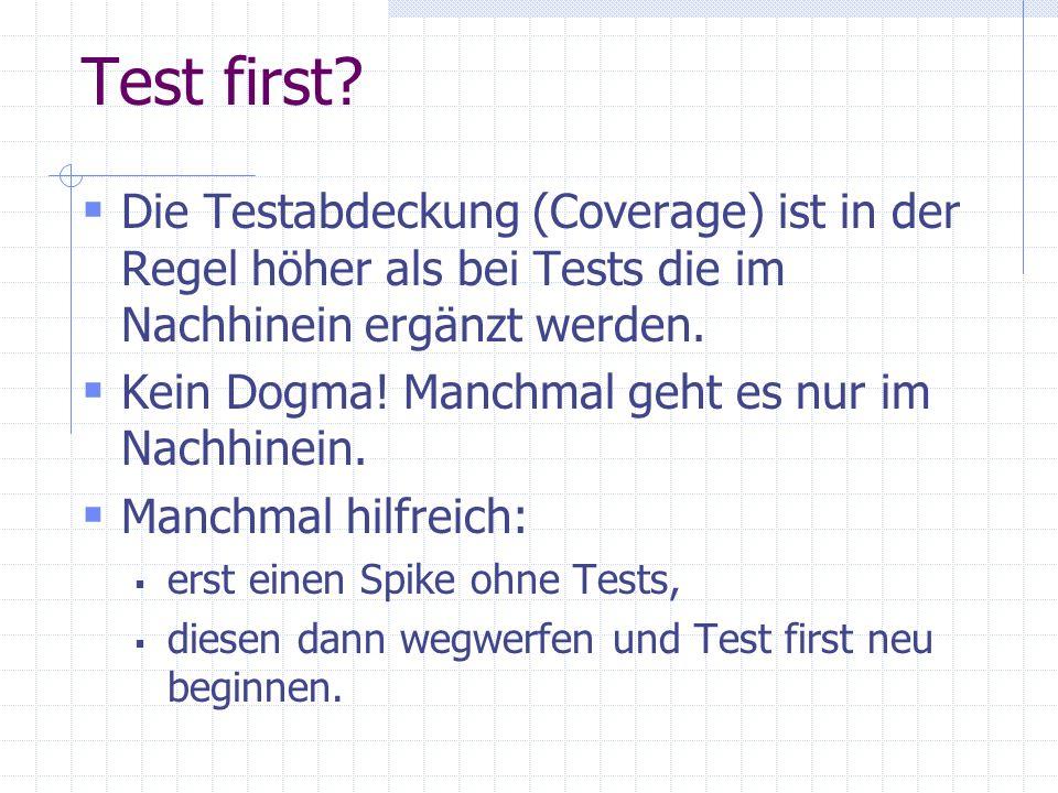 Test first? Die Testabdeckung (Coverage) ist in der Regel höher als bei Tests die im Nachhinein ergänzt werden. Kein Dogma! Manchmal geht es nur im Na