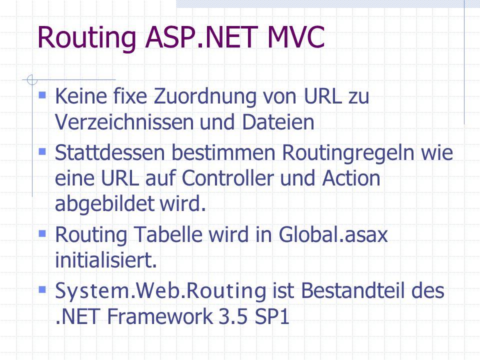 Routing ASP.NET MVC Keine fixe Zuordnung von URL zu Verzeichnissen und Dateien Stattdessen bestimmen Routingregeln wie eine URL auf Controller und Action abgebildet wird.