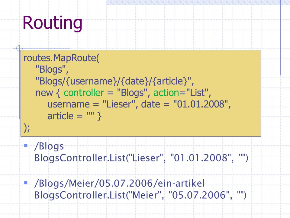 Routing /Blogs BlogsController.List( Lieser , 01.01.2008 , ) /Blogs/Meier/05.07.2006/ein-artikel BlogsController.List( Meier , 05.07.2006 , ) routes.MapRoute( Blogs , Blogs/{username}/{date}/{article} , new { controller = Blogs , action= List , username = Lieser , date = 01.01.2008 , article = } );