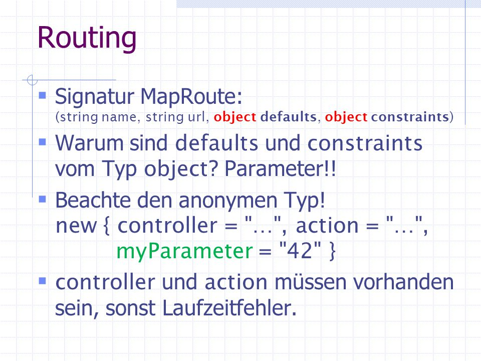 Routing Signatur MapRoute: (string name, string url, object defaults, object constraints) Warum sind defaults und constraints vom Typ object .