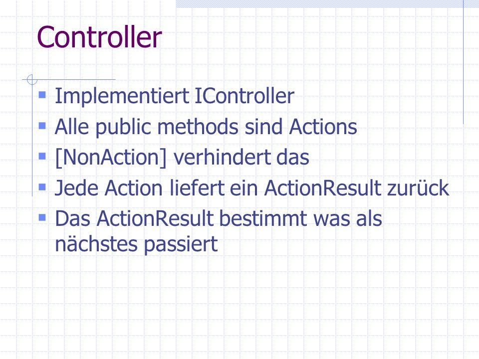 Implementiert IController Alle public methods sind Actions [NonAction] verhindert das Jede Action liefert ein ActionResult zurück Das ActionResult bestimmt was als nächstes passiert