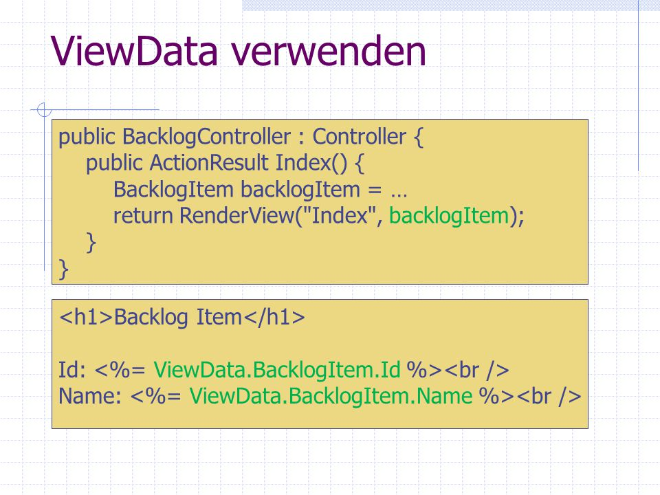 ViewData verwenden Backlog Item Id: Name: public BacklogController : Controller { public ActionResult Index() { BacklogItem backlogItem = … return RenderView( Index , backlogItem); }