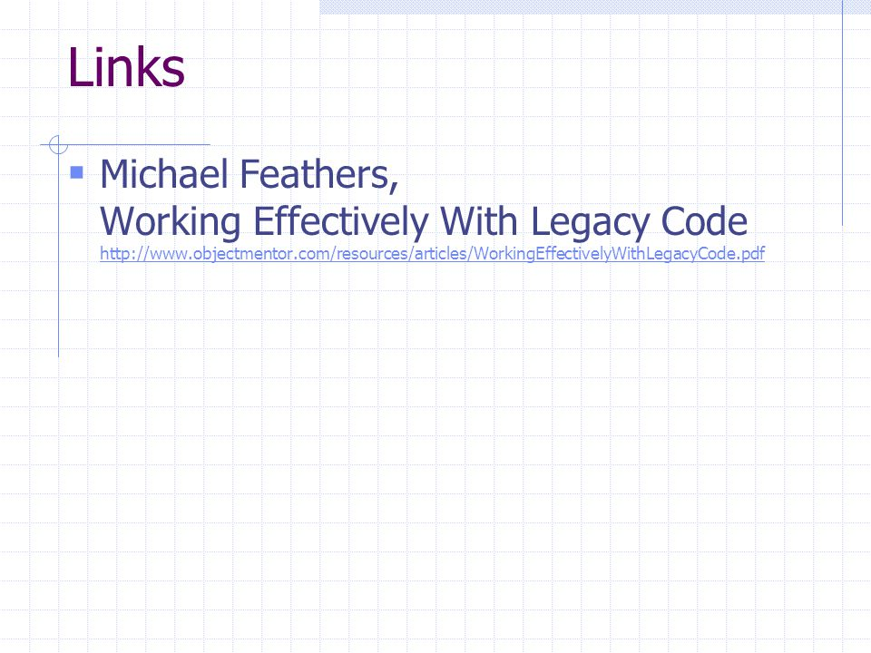 Links Michael Feathers, Working Effectively With Legacy Code http://www.objectmentor.com/resources/articles/WorkingEffectivelyWithLegacyCode.pdf http://www.objectmentor.com/resources/articles/WorkingEffectivelyWithLegacyCode.pdf