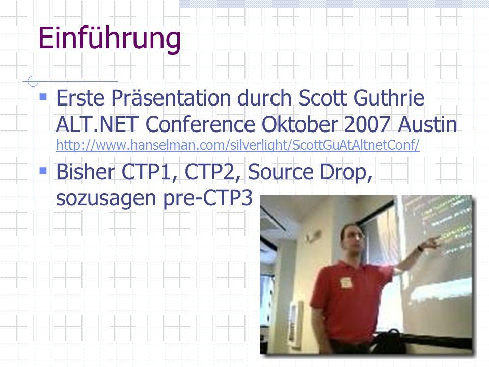 Einführung Erste Präsentation durch Scott Guthrie ALT.NET Conference Oktober 2007 Austin http://www.hanselman.com/silverlight/ScottGuAtAltnetConf/ http://www.hanselman.com/silverlight/ScottGuAtAltnetConf/ Bisher CTP1, CTP2, Source Drop, sozusagen pre-CTP3