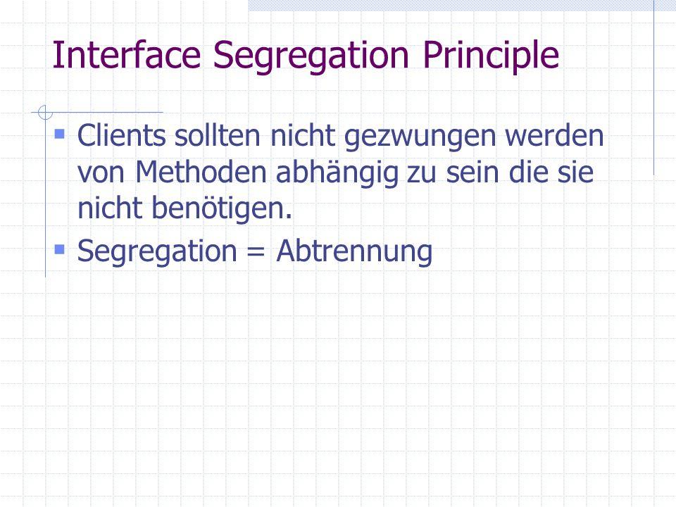 Interface Segregation Principle Clients sollten nicht gezwungen werden von Methoden abhängig zu sein die sie nicht benötigen.