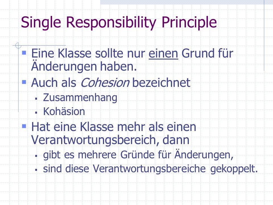 Single Responsibility Principle Eine Klasse sollte nur einen Grund für Änderungen haben.