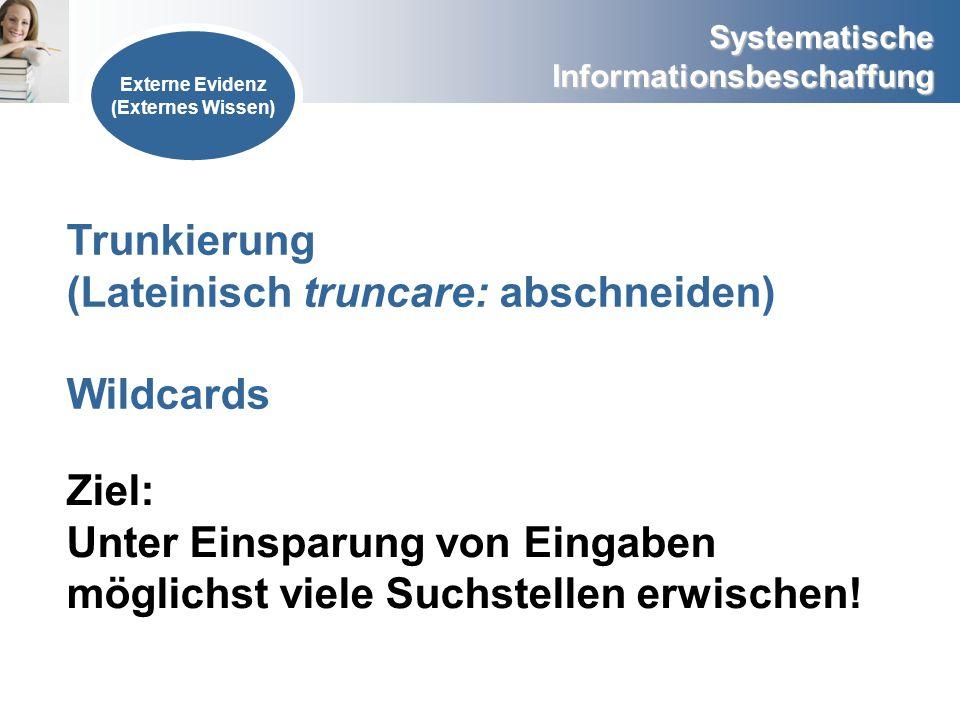 Systematische Informationsbeschaffung Externe Evidenz (Externes Wissen) Trunkierung (Lateinisch truncare: abschneiden) Wildcards Ziel: Unter Einsparun
