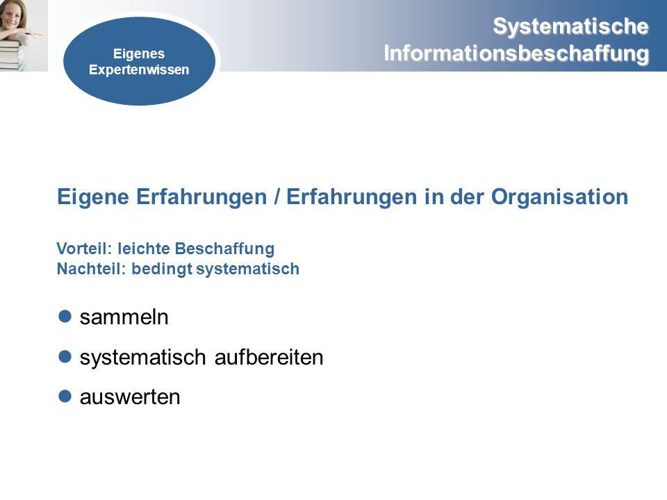 Systematische Informationsbeschaffung Eigene Erfahrungen / Erfahrungen in der Organisation sammeln systematisch aufbereiten auswerten Eigenes Experten