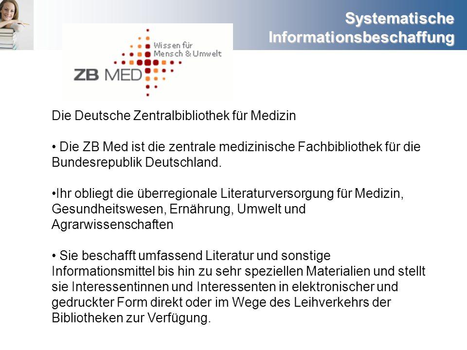 Systematische Informationsbeschaffung Die Deutsche Zentralbibliothek für Medizin Die ZB Med ist die zentrale medizinische Fachbibliothek für die Bunde