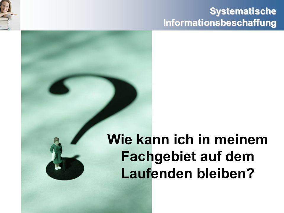 Systematische Informationsbeschaffung Wie kann ich in meinem Fachgebiet auf dem Laufenden bleiben?