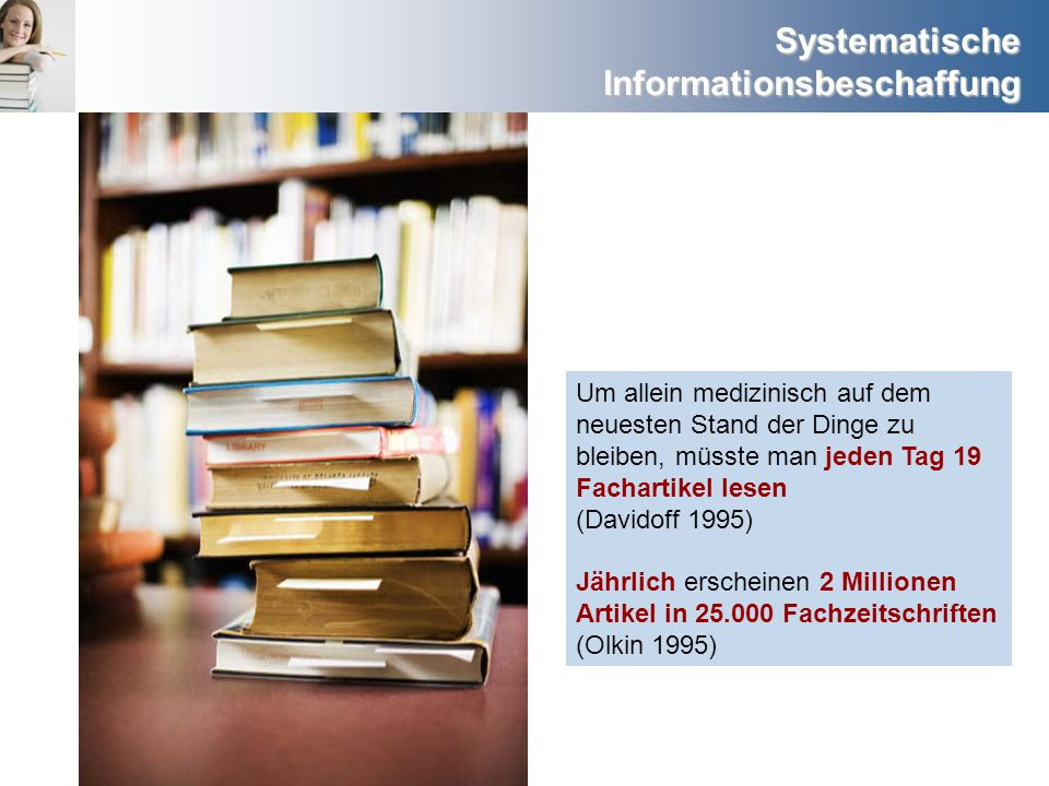 Systematische Informationsbeschaffung Um allein medizinisch auf dem neuesten Stand der Dinge zu bleiben, müsste man jeden Tag 19 Fachartikel lesen (Da