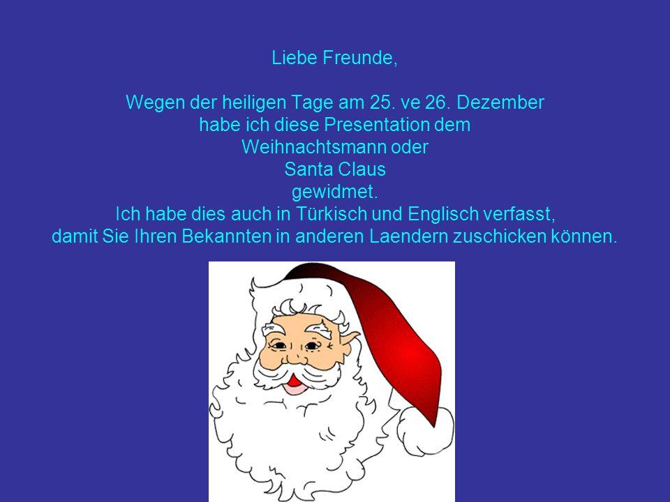 Liebe Freunde, Wegen der heiligen Tage am 25. ve 26. Dezember habe ich diese Presentation dem Weihnachtsmann oder Santa Claus gewidmet. Ich habe dies