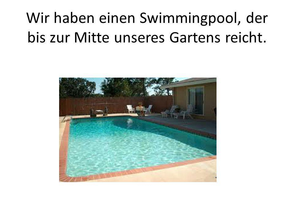 Wir haben einen Swimmingpool, der bis zur Mitte unseres Gartens reicht.