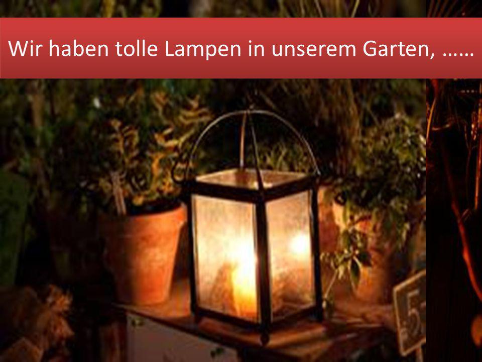 Wir haben tolle Lampen in unserem Garten, ……