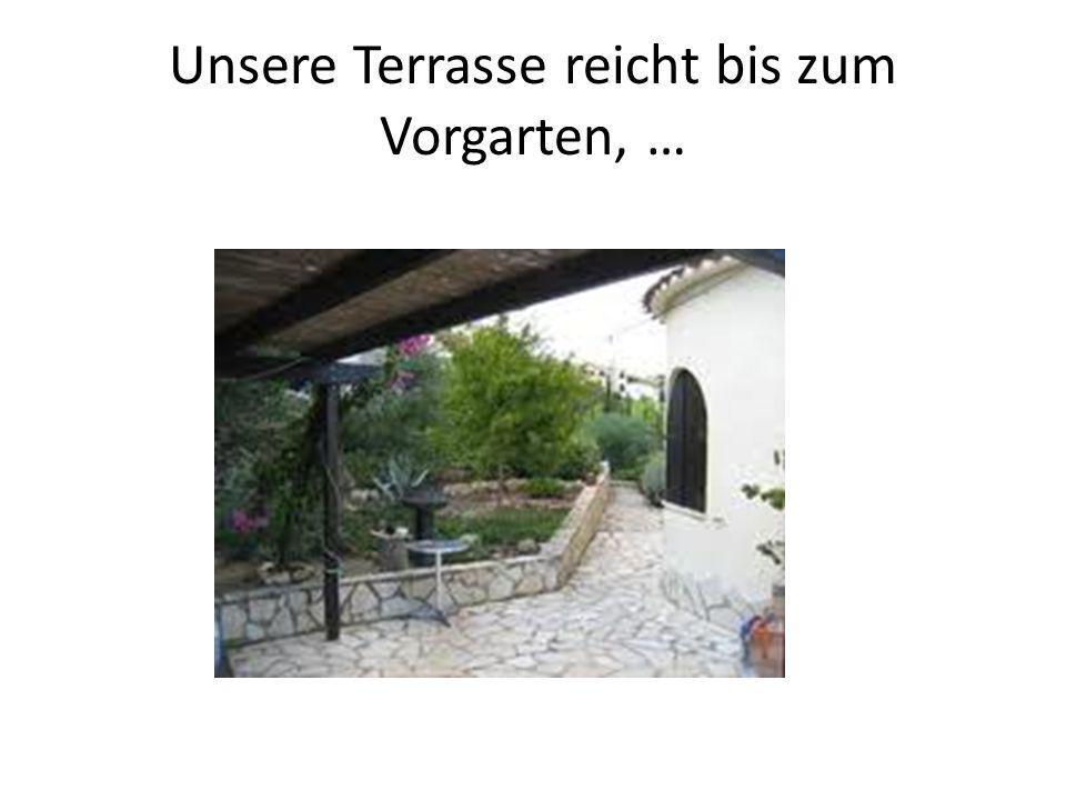Unsere Terrasse reicht bis zum Vorgarten, …