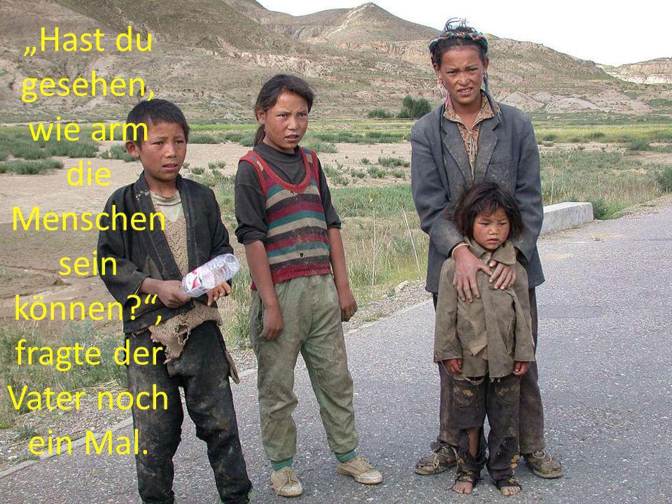 Hast du gesehen, wie arm die Menschen sein können?, fragte der Vater noch ein Mal.
