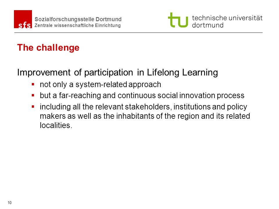 Sozialforschungsstelle Dortmund Zentrale wissenschaftliche Einrichtung 10 The challenge Improvement of participation in Lifelong Learning not only a s