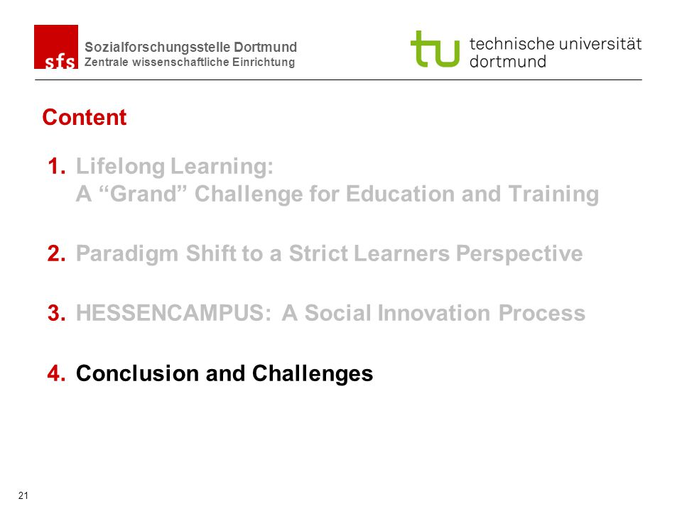 Sozialforschungsstelle Dortmund Zentrale wissenschaftliche Einrichtung 21 Content 1.Lifelong Learning: A Grand Challenge for Education and Training 2.Paradigm Shift to a Strict Learners Perspective 3.HESSENCAMPUS: A Social Innovation Process 4.Conclusion and Challenges