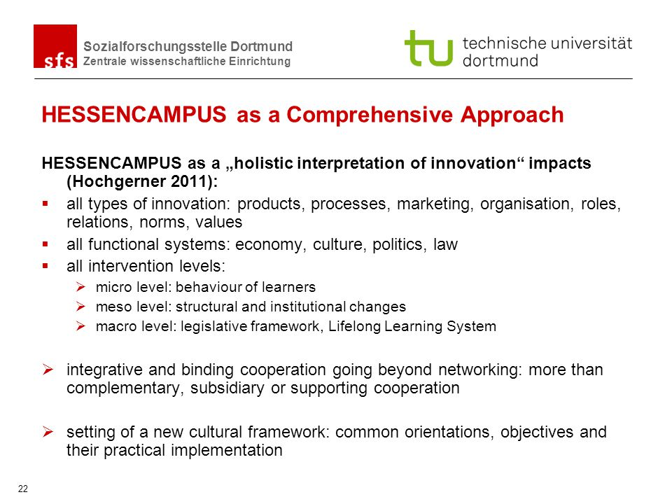 Sozialforschungsstelle Dortmund Zentrale wissenschaftliche Einrichtung 22 HESSENCAMPUS as a Comprehensive Approach HESSENCAMPUS as a holistic interpretation of innovation impacts (Hochgerner 2011): all types of innovation: products, processes, marketing, organisation, roles, relations, norms, values all functional systems: economy, culture, politics, law all intervention levels: micro level: behaviour of learners meso level: structural and institutional changes macro level: legislative framework, Lifelong Learning System integrative and binding cooperation going beyond networking: more than complementary, subsidiary or supporting cooperation setting of a new cultural framework: common orientations, objectives and their practical implementation