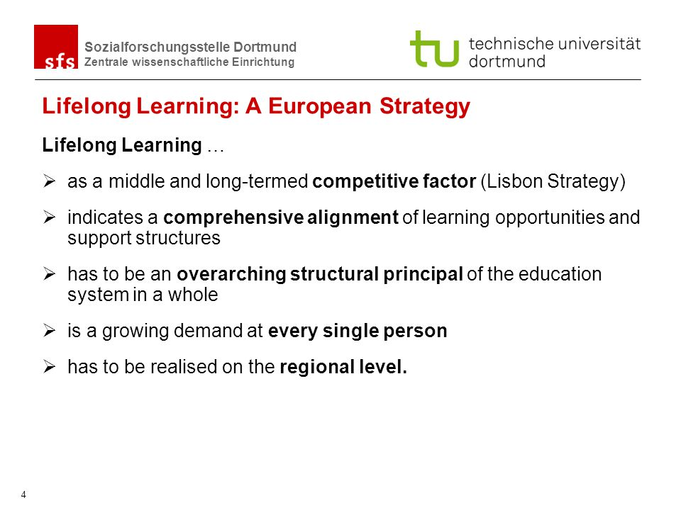 Sozialforschungsstelle Dortmund Zentrale wissenschaftliche Einrichtung 4 Lifelong Learning: A European Strategy Lifelong Learning … as a middle and long-termed competitive factor (Lisbon Strategy) indicates a comprehensive alignment of learning opportunities and support structures has to be an overarching structural principal of the education system in a whole is a growing demand at every single person has to be realised on the regional level.