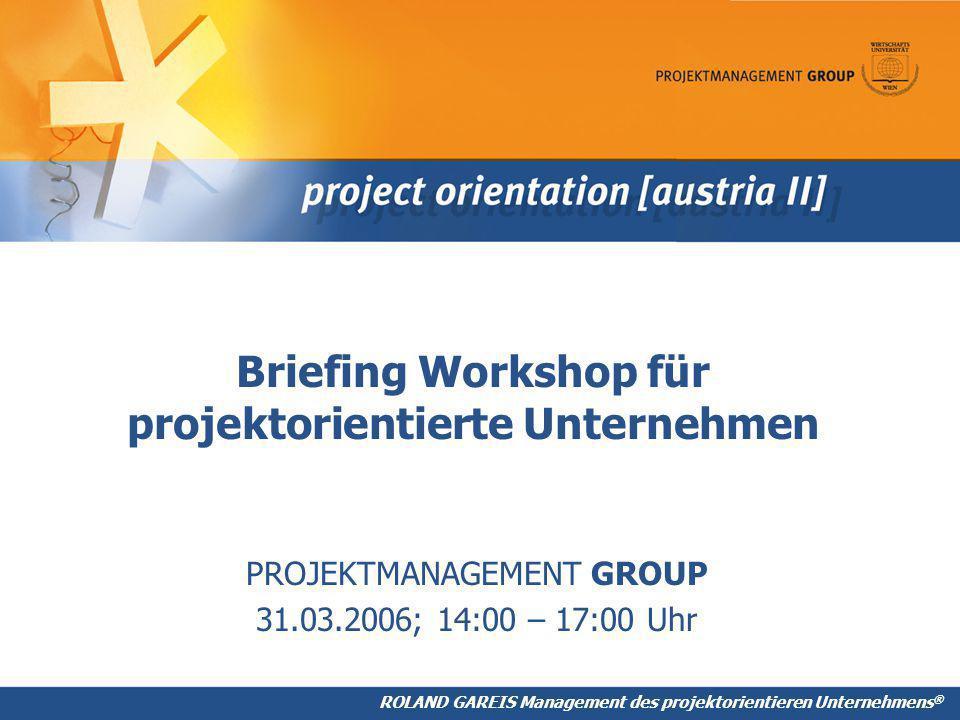 ROLAND GAREIS Management des projektorientieren Unternehmens ® Briefing Workshop für projektorientierte Unternehmen PROJEKTMANAGEMENT GROUP 31.03.2006; 14:00 – 17:00 Uhr