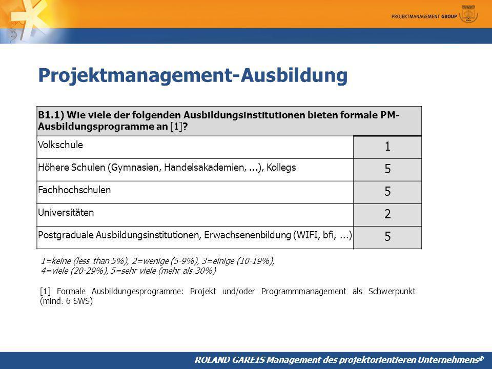 ROLAND GAREIS Management des projektorientieren Unternehmens ® Projektmanagement-Ausbildung B1.1) Wie viele der folgenden Ausbildungsinstitutionen bieten formale PM- Ausbildungsprogramme an [1].