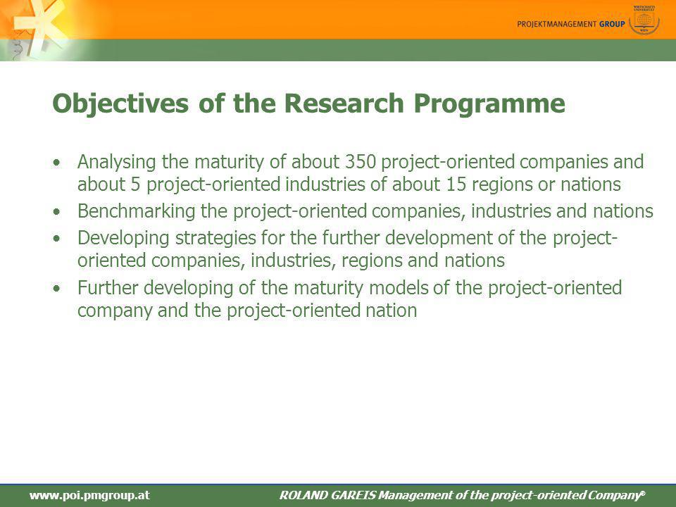 ROLAND GAREIS Management des projektorientieren Unternehmens ® Objectives of the Research Programme Analysing the maturity of about 350 project-oriented companies and about 5 project-oriented industries of about 15 regions or nations Benchmarking the project-oriented companies, industries and nations Developing strategies for the further development of the project- oriented companies, industries, regions and nations Further developing of the maturity models of the project-oriented company and the project-oriented nation www.poi.pmgroup.at ROLAND GAREIS Management of the project-oriented Company ®