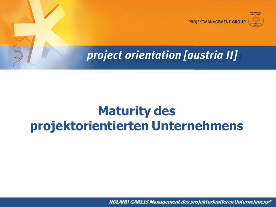 ROLAND GAREIS Management des projektorientieren Unternehmens ® Maturity des projektorientierten Unternehmens