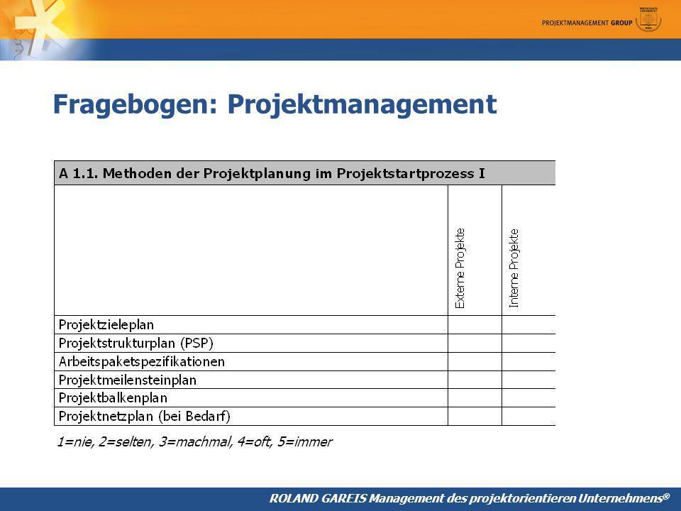 ROLAND GAREIS Management des projektorientieren Unternehmens ® Fragebogen: Projektmanagement 1=nie, 2=selten, 3=machmal, 4=oft, 5=immer