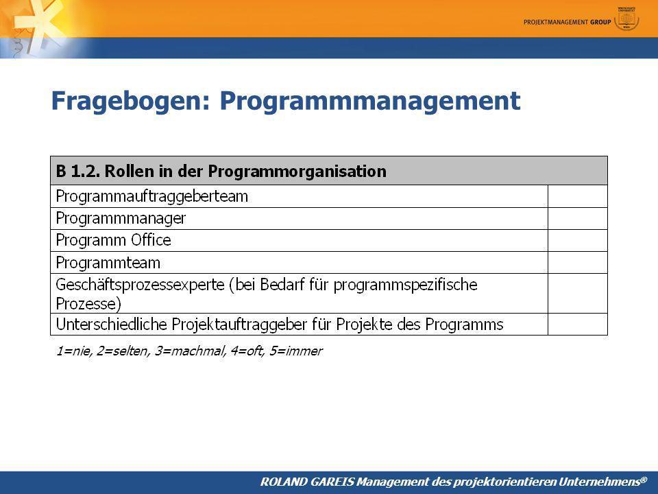 ROLAND GAREIS Management des projektorientieren Unternehmens ® Fragebogen: Programmmanagement 1=nie, 2=selten, 3=machmal, 4=oft, 5=immer