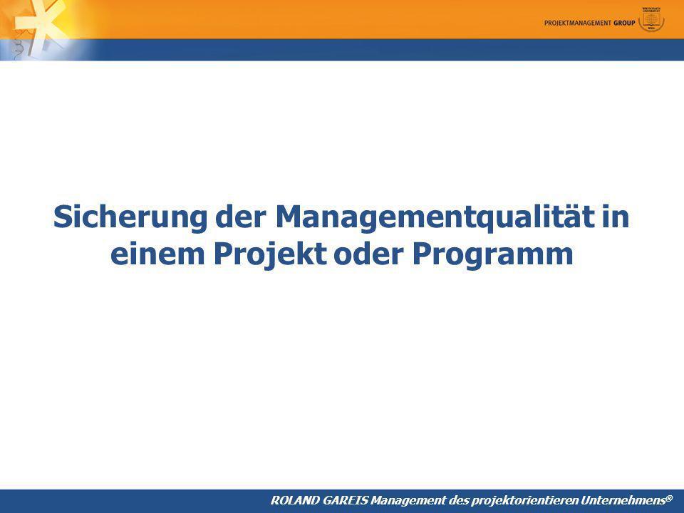 ROLAND GAREIS Management des projektorientieren Unternehmens ® Sicherung der Managementqualität in einem Projekt oder Programm