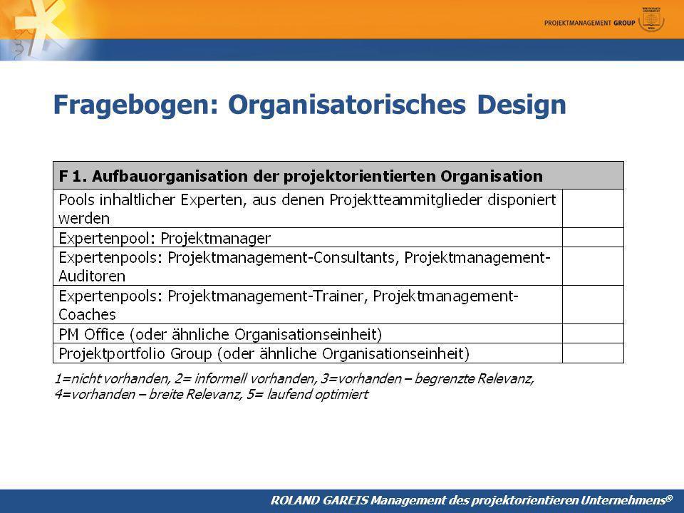 ROLAND GAREIS Management des projektorientieren Unternehmens ® Fragebogen: Organisatorisches Design 1=nicht vorhanden, 2= informell vorhanden, 3=vorhanden – begrenzte Relevanz, 4=vorhanden – breite Relevanz, 5= laufend optimiert
