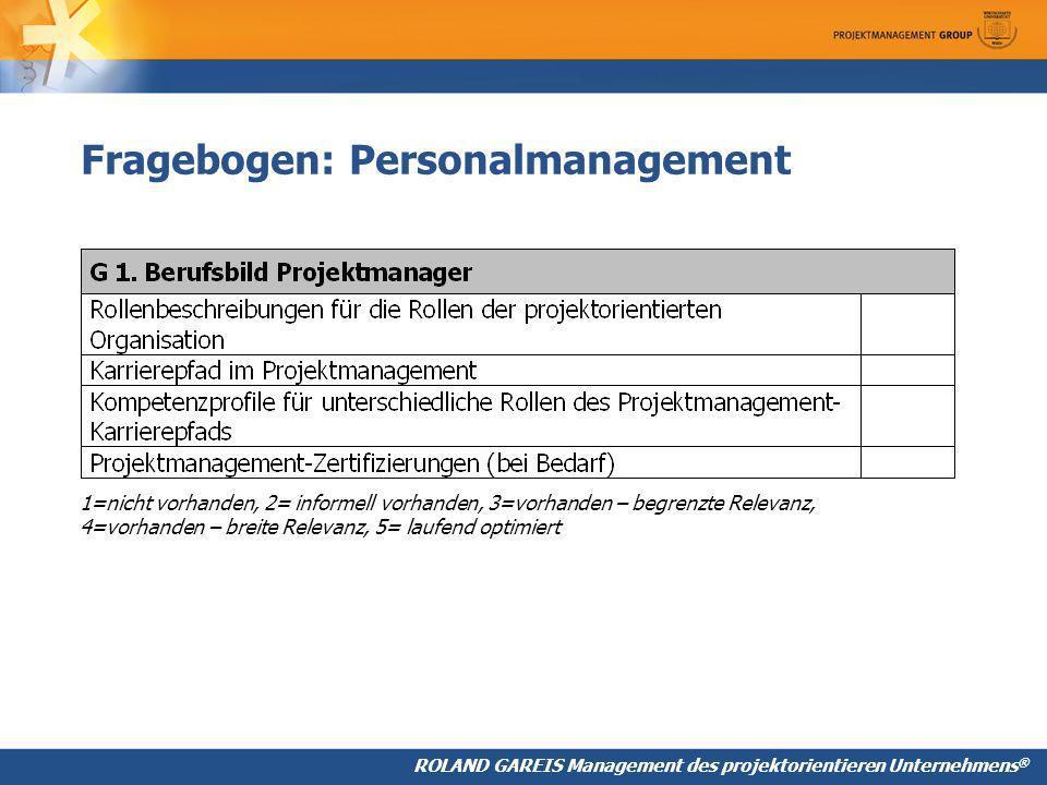 ROLAND GAREIS Management des projektorientieren Unternehmens ® Fragebogen: Personalmanagement 1=nicht vorhanden, 2= informell vorhanden, 3=vorhanden – begrenzte Relevanz, 4=vorhanden – breite Relevanz, 5= laufend optimiert