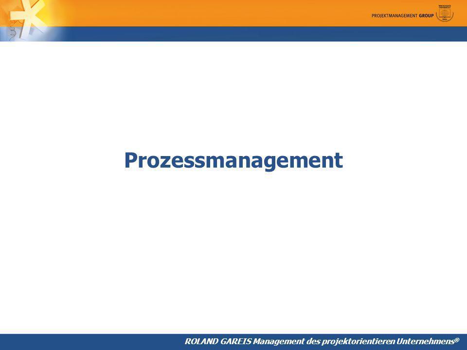ROLAND GAREIS Management des projektorientieren Unternehmens ® Prozessmanagement