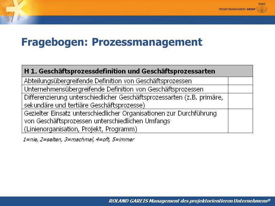 ROLAND GAREIS Management des projektorientieren Unternehmens ® Fragebogen: Prozessmanagement 1=nie, 2=selten, 3=machmal, 4=oft, 5=immer