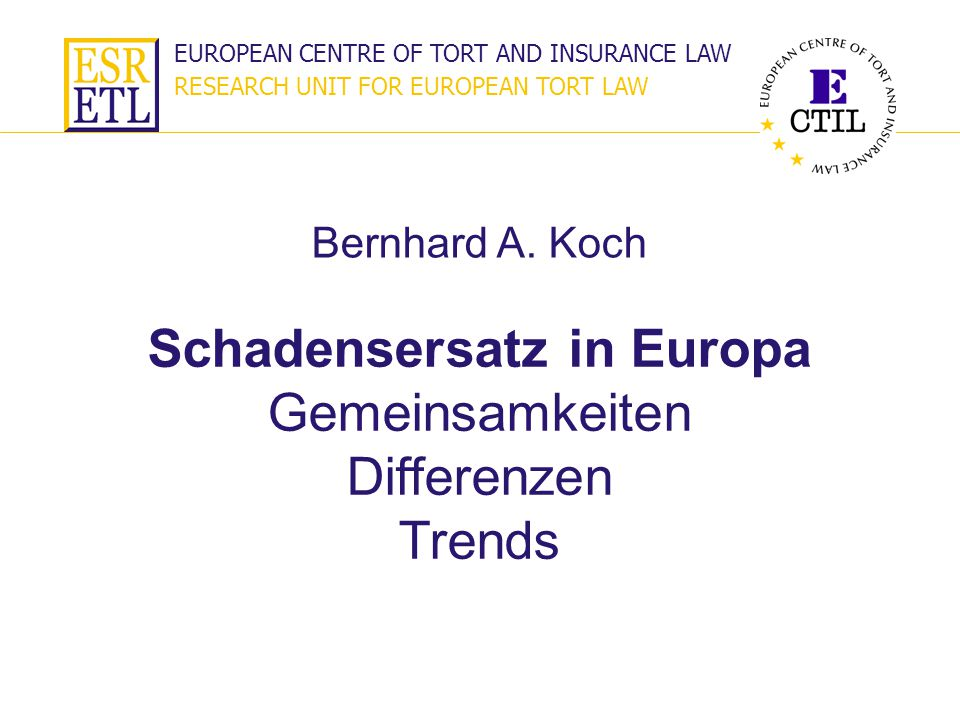 EUROPEAN CENTRE OF TORT AND INSURANCE LAW RESEARCH UNIT FOR EUROPEAN TORT LAW Schadensersatz in Europa Gemeinsamkeiten Differenzen Trends Bernhard A.