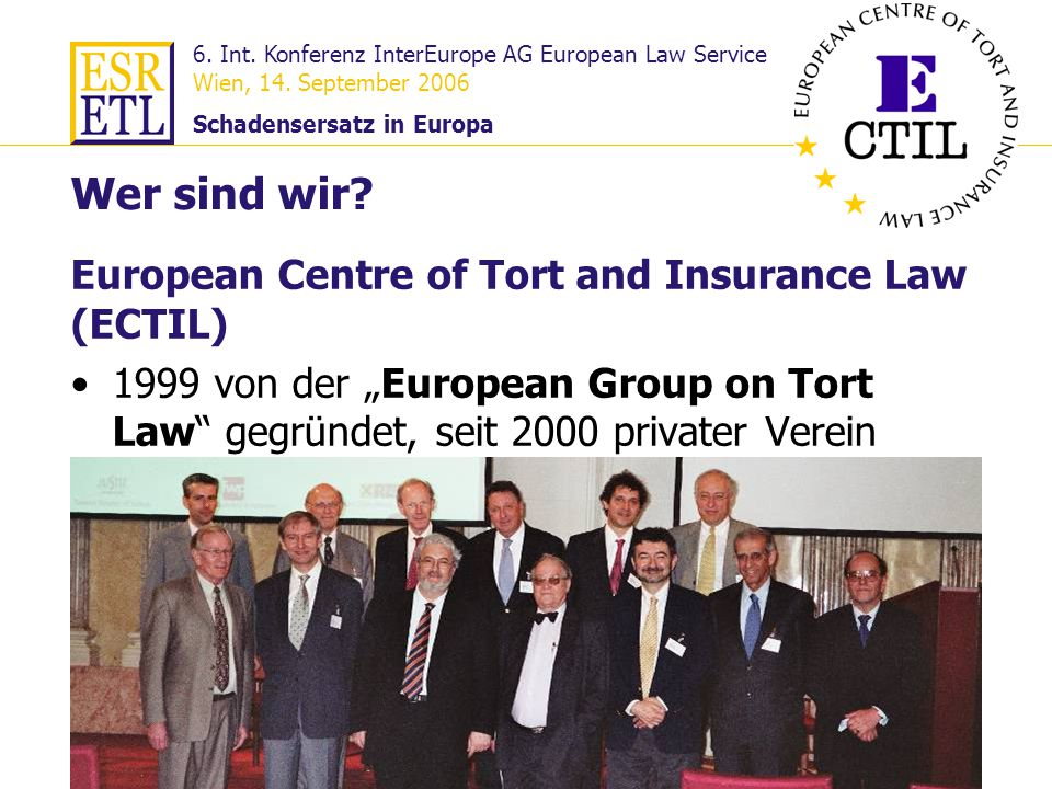 6. Int. Konferenz InterEurope AG European Law Service Wien, 14. September 2006 Schadensersatz in Europa 3 European Centre of Tort and Insurance Law (E