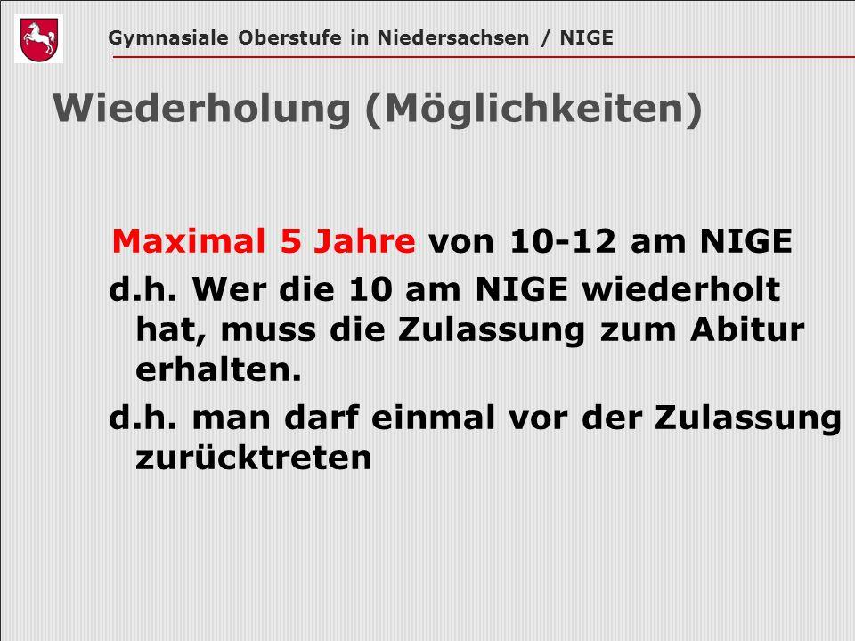 Gymnasiale Oberstufe in Niedersachsen / NIGE Wiederholung (Möglichkeiten) Maximal 5 Jahre von 10-12 am NIGE d.h. Wer die 10 am NIGE wiederholt hat, mu