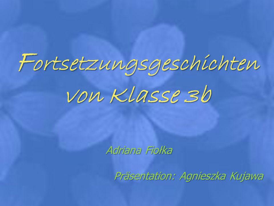 F ortsetzungsgeschichten von Klasse 3b Adriana Fiołka Präsentation: Agnieszka Kujawa