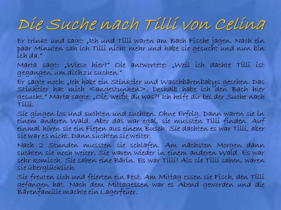 Die Suche nach Tilli von Celina Er trinkt und sagt: Ich und Tilli waren am Bach Fische jagen. Nach ein paar Minuten sah ich Tilli nicht mehr und habe