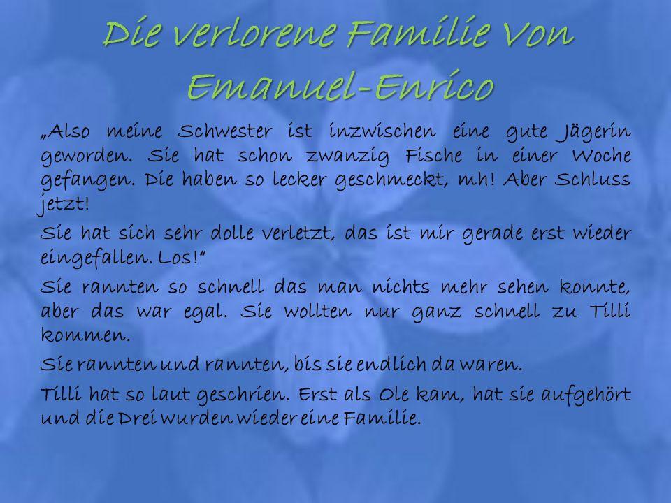 Die verlorene Familie Von Emanuel-Enrico Also meine Schwester ist inzwischen eine gute Jägerin geworden. Sie hat schon zwanzig Fische in einer Woche g