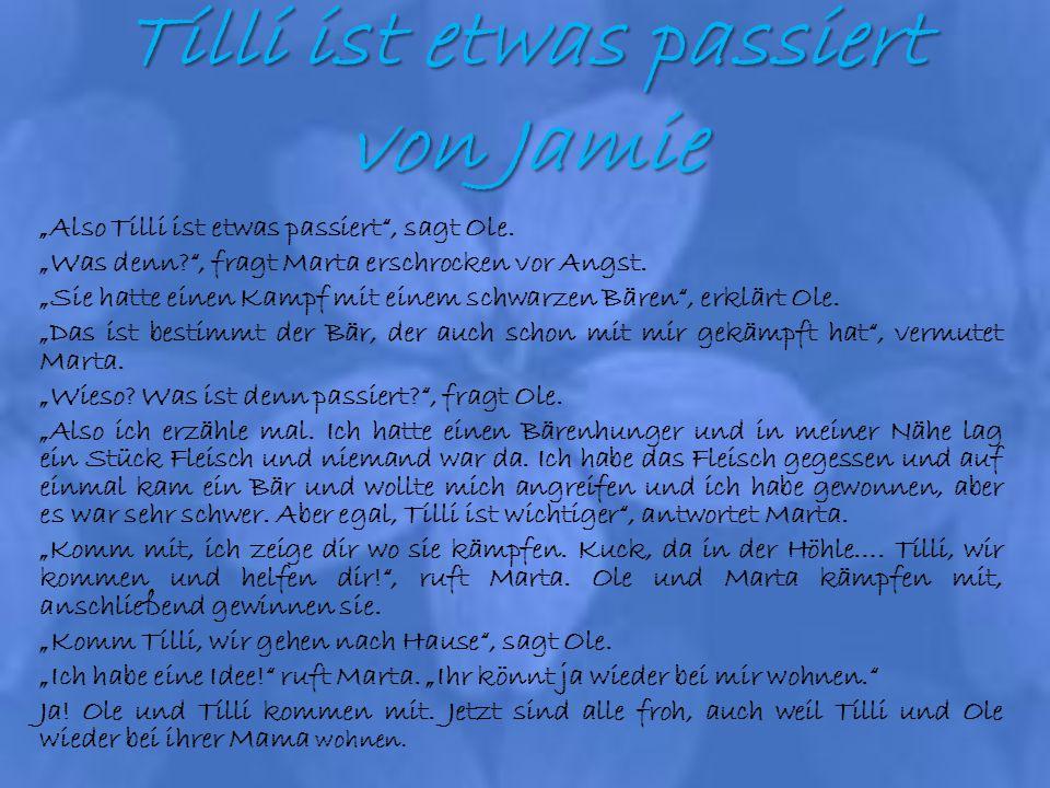 Tilli ist etwas passiert von Jamie Also Tilli ist etwas passiert, sagt Ole. Was denn?, fragt Marta erschrocken vor Angst. Sie hatte einen Kampf mit ei