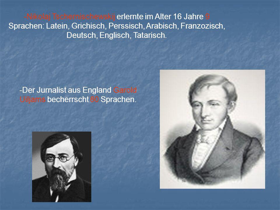 -Nikolaj Tschernischewskij erlernte im Alter 16 Jahre 9 Sprachen: Latein, Grichisch, Perssisch, Arabisch, Franzozisch, Deutsch, Englisch, Tatarisch.