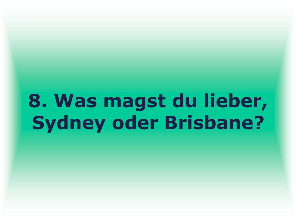 8. Was magst du lieber, Sydney oder Brisbane?